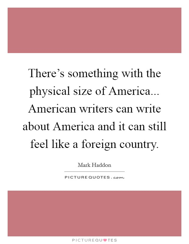 There's something with the physical size of America... American writers can write about America and it can still feel like a foreign country Picture Quote #1