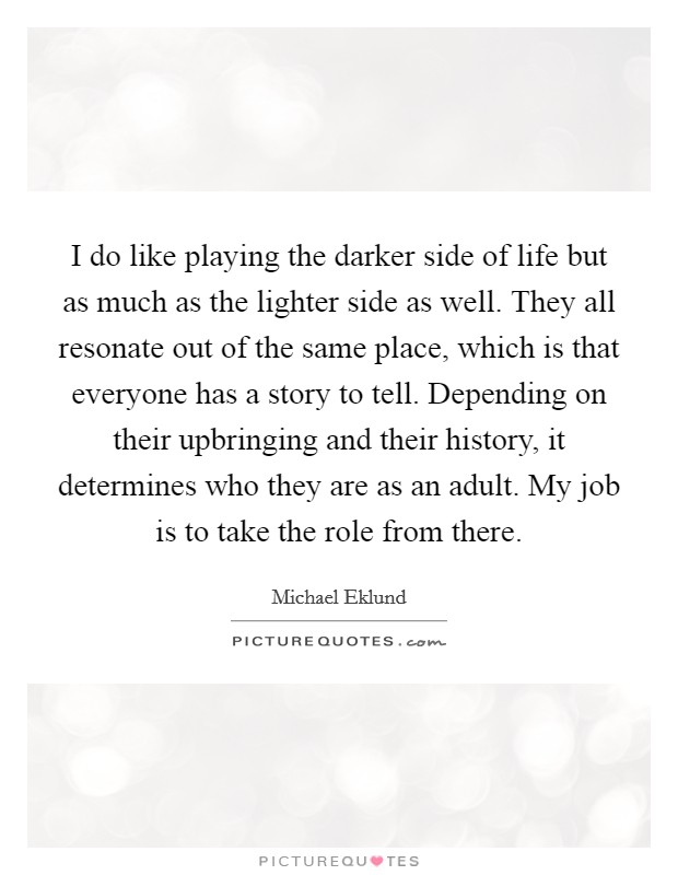 I do like playing the darker side of life but as much as the lighter side as well. They all resonate out of the same place, which is that everyone has a story to tell. Depending on their upbringing and their history, it determines who they are as an adult. My job is to take the role from there Picture Quote #1
