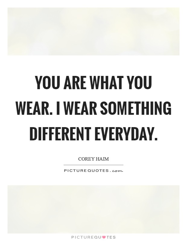 You are what you wear. I wear something different everyday ...