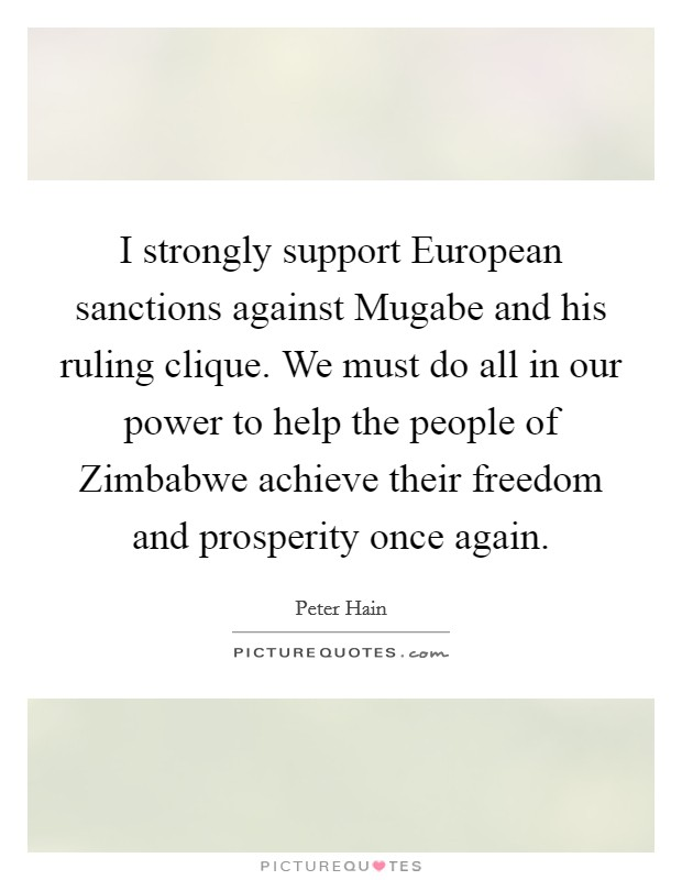 I strongly support European sanctions against Mugabe and his ruling clique. We must do all in our power to help the people of Zimbabwe achieve their freedom and prosperity once again Picture Quote #1