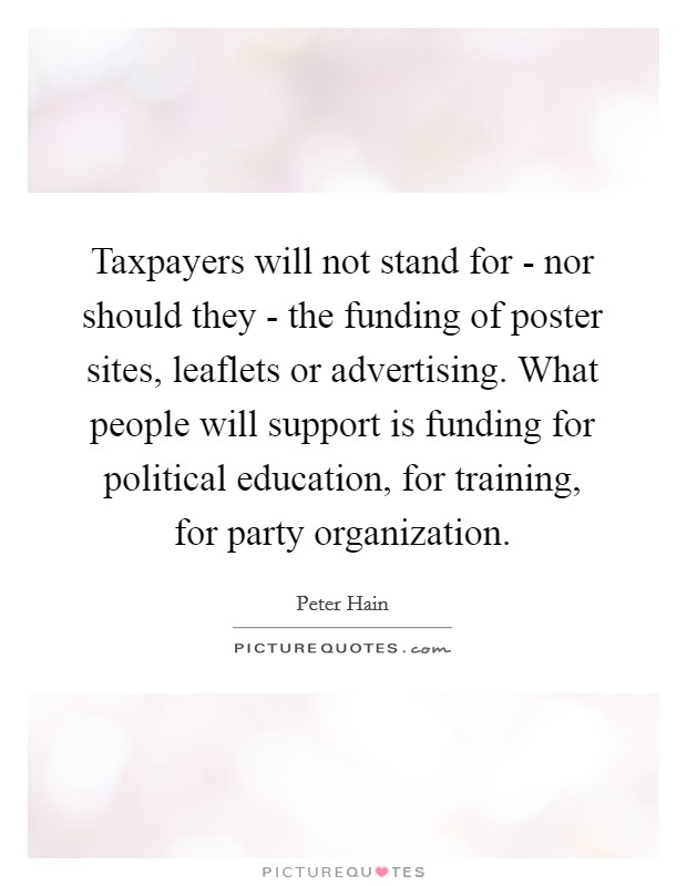 Taxpayers will not stand for - nor should they - the funding of poster sites, leaflets or advertising. What people will support is funding for political education, for training, for party organization Picture Quote #1