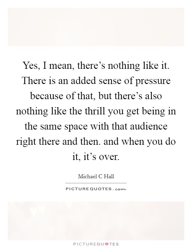 Yes, I mean, there's nothing like it. There is an added sense of pressure because of that, but there's also nothing like the thrill you get being in the same space with that audience right there and then. and when you do it, it's over Picture Quote #1