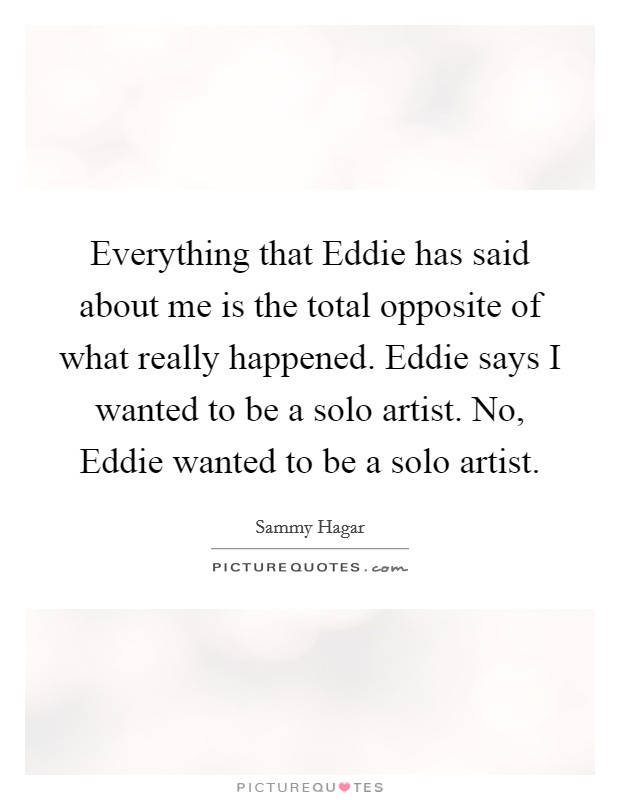 Everything that Eddie has said about me is the total opposite of what really happened. Eddie says I wanted to be a solo artist. No, Eddie wanted to be a solo artist Picture Quote #1
