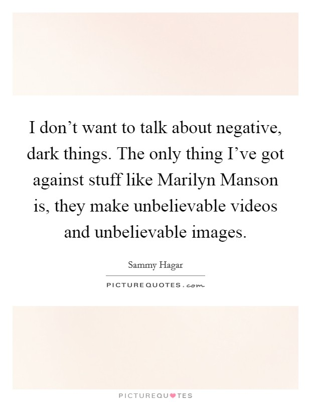 I don't want to talk about negative, dark things. The only thing I've got against stuff like Marilyn Manson is, they make unbelievable videos and unbelievable images Picture Quote #1