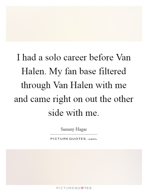 I had a solo career before Van Halen. My fan base filtered through Van Halen with me and came right on out the other side with me Picture Quote #1