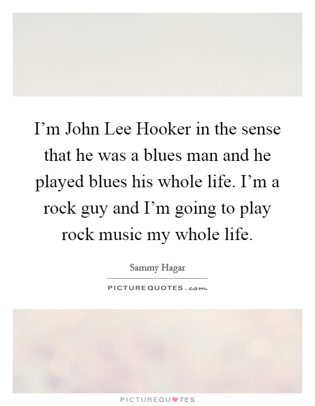 I'm John Lee Hooker in the sense that he was a blues man and he played blues his whole life. I'm a rock guy and I'm going to play rock music my whole life Picture Quote #1