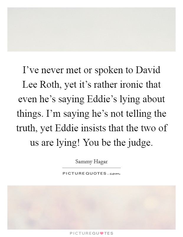 I've never met or spoken to David Lee Roth, yet it's rather ironic that even he's saying Eddie's lying about things. I'm saying he's not telling the truth, yet Eddie insists that the two of us are lying! You be the judge Picture Quote #1