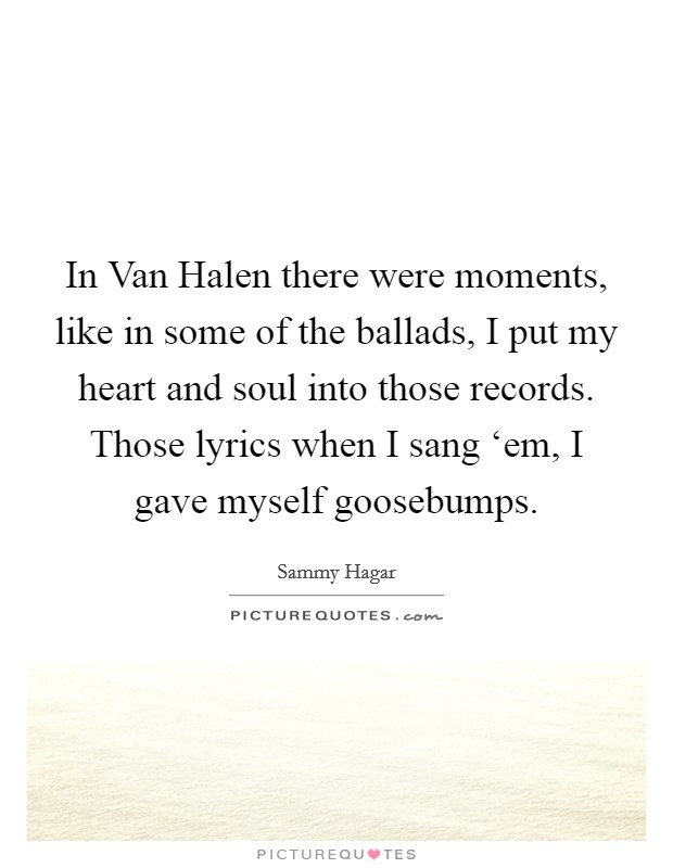 In Van Halen there were moments, like in some of the ballads, I put my heart and soul into those records. Those lyrics when I sang 'em, I gave myself goosebumps Picture Quote #1