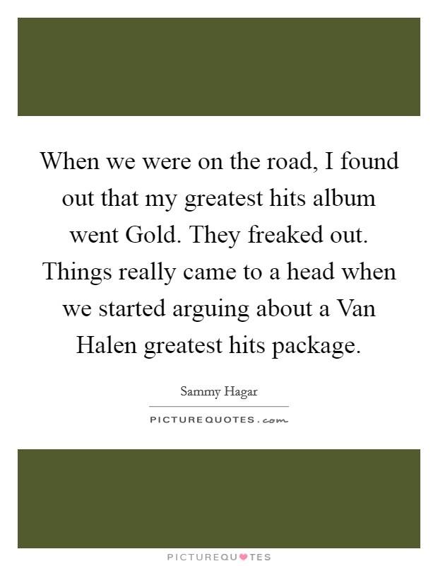 When we were on the road, I found out that my greatest hits album went Gold. They freaked out. Things really came to a head when we started arguing about a Van Halen greatest hits package Picture Quote #1