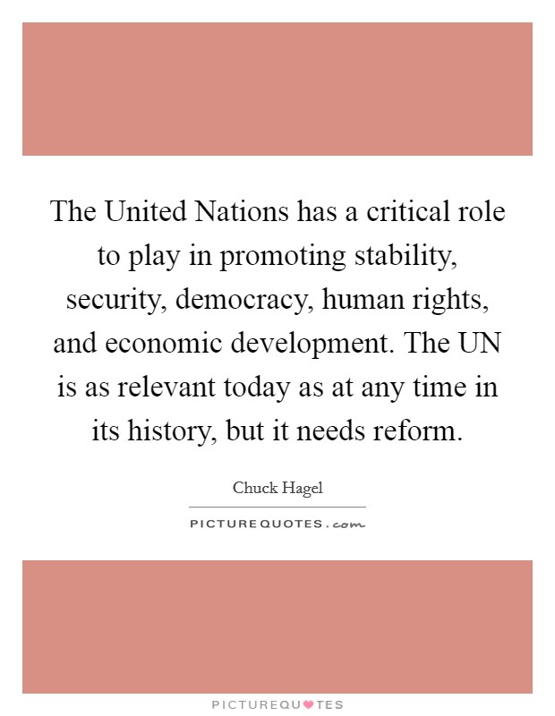 The United Nations has a critical role to play in promoting stability, security, democracy, human rights, and economic development. The UN is as relevant today as at any time in its history, but it needs reform Picture Quote #1