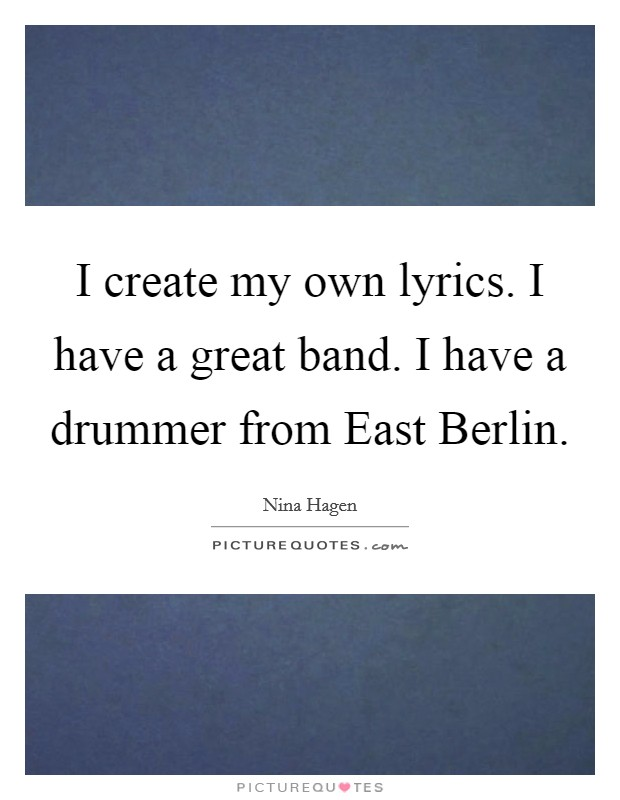 I create my own lyrics. I have a great band. I have a drummer from East Berlin Picture Quote #1