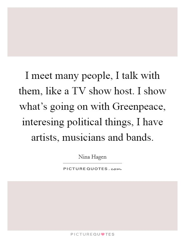 I meet many people, I talk with them, like a TV show host. I show what's going on with Greenpeace, interesing political things, I have artists, musicians and bands Picture Quote #1