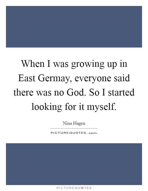 When I was growing up in East Germay, everyone said there was no God. So I started looking for it myself Picture Quote #1
