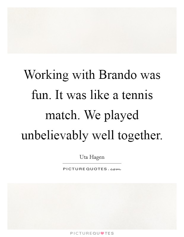 Working with Brando was fun. It was like a tennis match. We played unbelievably well together Picture Quote #1