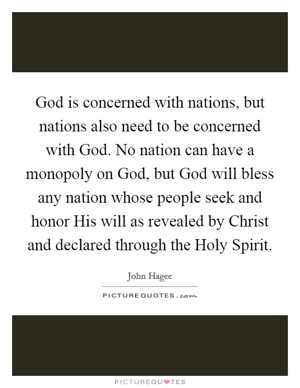 God is concerned with nations, but nations also need to be concerned with God. No nation can have a monopoly on God, but God will bless any nation whose people seek and honor His will as revealed by Christ and declared through the Holy Spirit Picture Quote #1