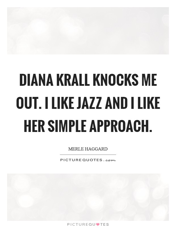 Diana Krall knocks me out. I like jazz and I like her simple approach Picture Quote #1