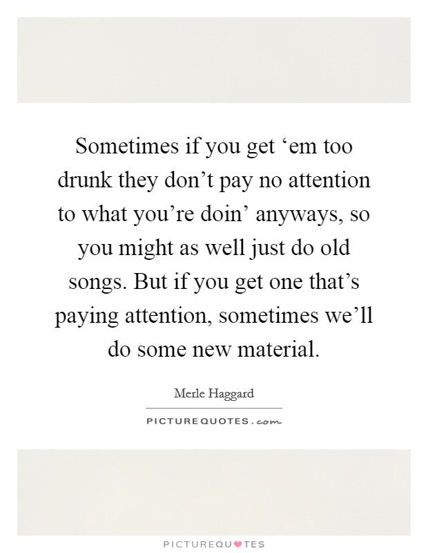 Sometimes if you get 'em too drunk they don't pay no attention to what you're doin' anyways, so you might as well just do old songs. But if you get one that's paying attention, sometimes we'll do some new material Picture Quote #1
