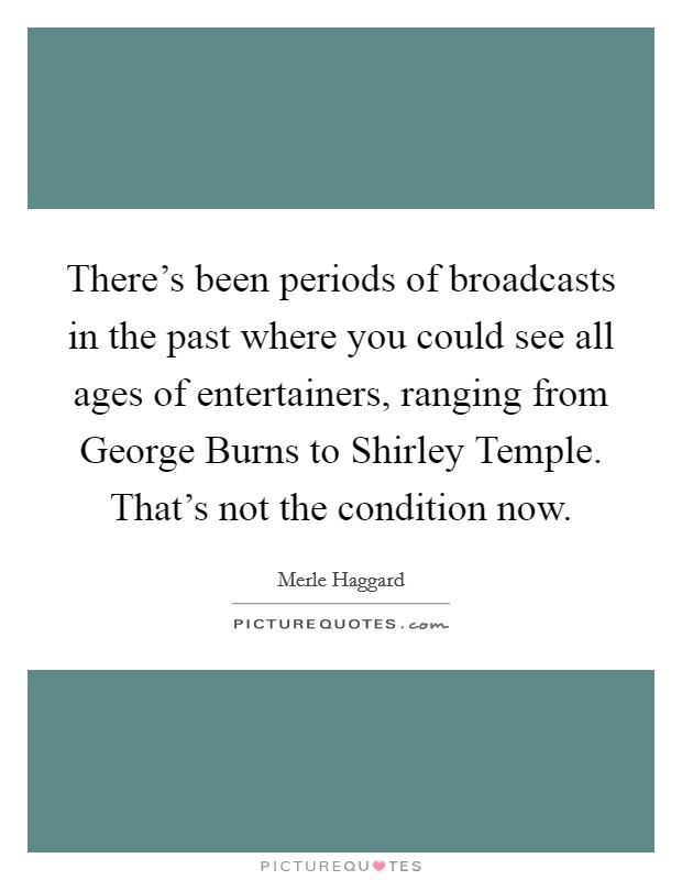 There's been periods of broadcasts in the past where you could see all ages of entertainers, ranging from George Burns to Shirley Temple. That's not the condition now Picture Quote #1