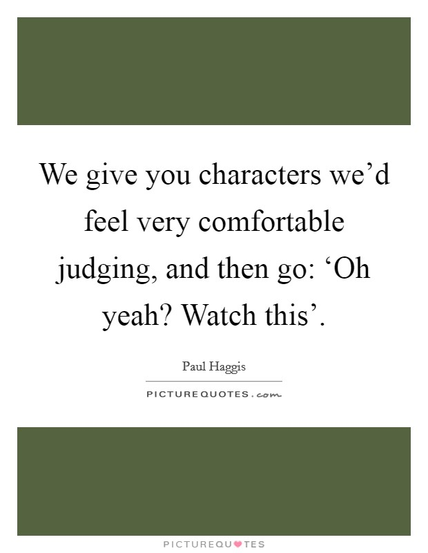 We give you characters we'd feel very comfortable judging, and then go: 'Oh yeah? Watch this' Picture Quote #1