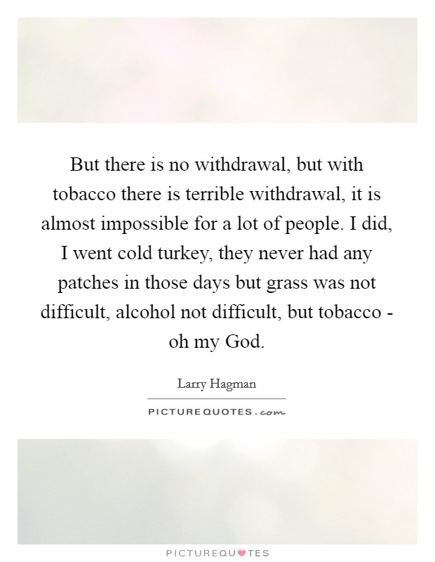 But there is no withdrawal, but with tobacco there is terrible withdrawal, it is almost impossible for a lot of people. I did, I went cold turkey, they never had any patches in those days but grass was not difficult, alcohol not difficult, but tobacco - oh my God Picture Quote #1