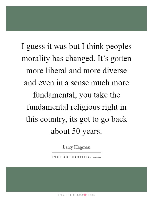 I guess it was but I think peoples morality has changed. It's gotten more liberal and more diverse and even in a sense much more fundamental, you take the fundamental religious right in this country, its got to go back about 50 years Picture Quote #1