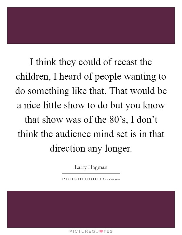 I think they could of recast the children, I heard of people wanting to do something like that. That would be a nice little show to do but you know that show was of the 80's, I don't think the audience mind set is in that direction any longer Picture Quote #1
