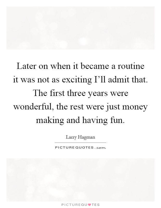 Later on when it became a routine it was not as exciting I'll admit that. The first three years were wonderful, the rest were just money making and having fun Picture Quote #1
