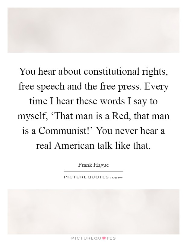 You hear about constitutional rights, free speech and the free press. Every time I hear these words I say to myself, 'That man is a Red, that man is a Communist!' You never hear a real American talk like that Picture Quote #1
