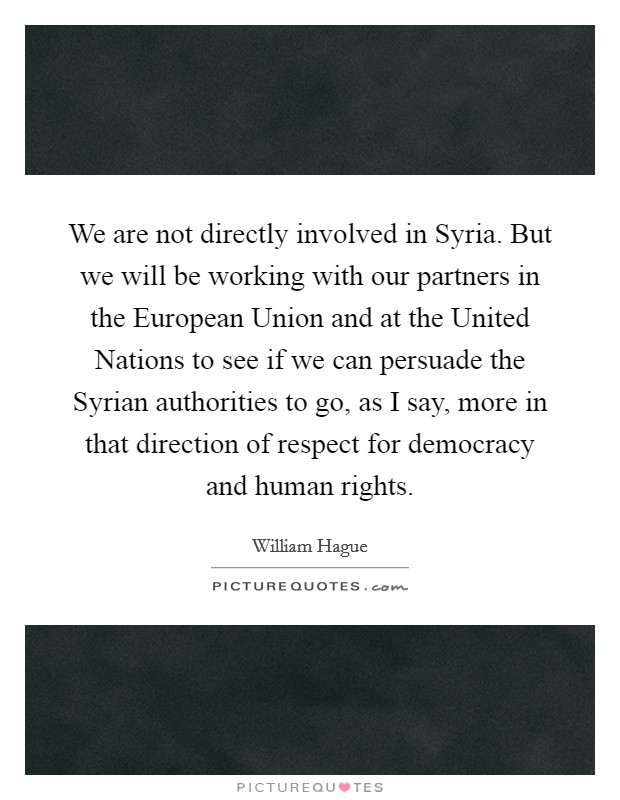 We are not directly involved in Syria. But we will be working with our partners in the European Union and at the United Nations to see if we can persuade the Syrian authorities to go, as I say, more in that direction of respect for democracy and human rights Picture Quote #1