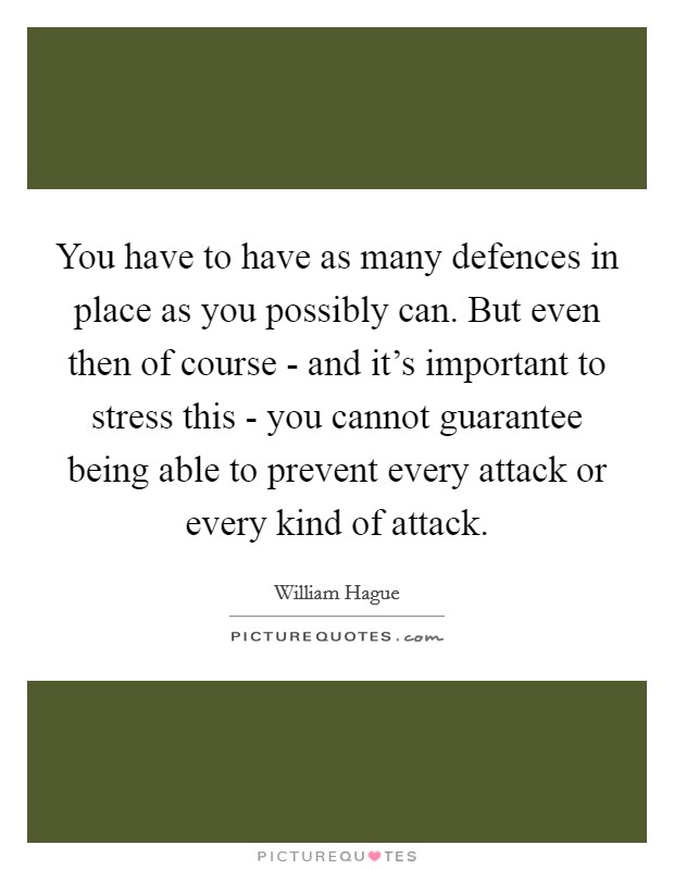You have to have as many defences in place as you possibly can. But even then of course - and it's important to stress this - you cannot guarantee being able to prevent every attack or every kind of attack Picture Quote #1
