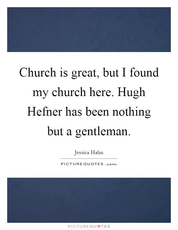 Church is great, but I found my church here. Hugh Hefner has been nothing but a gentleman Picture Quote #1