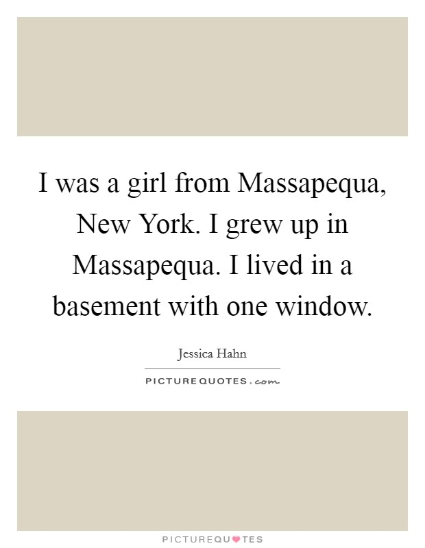 I was a girl from Massapequa, New York. I grew up in Massapequa. I lived in a basement with one window Picture Quote #1