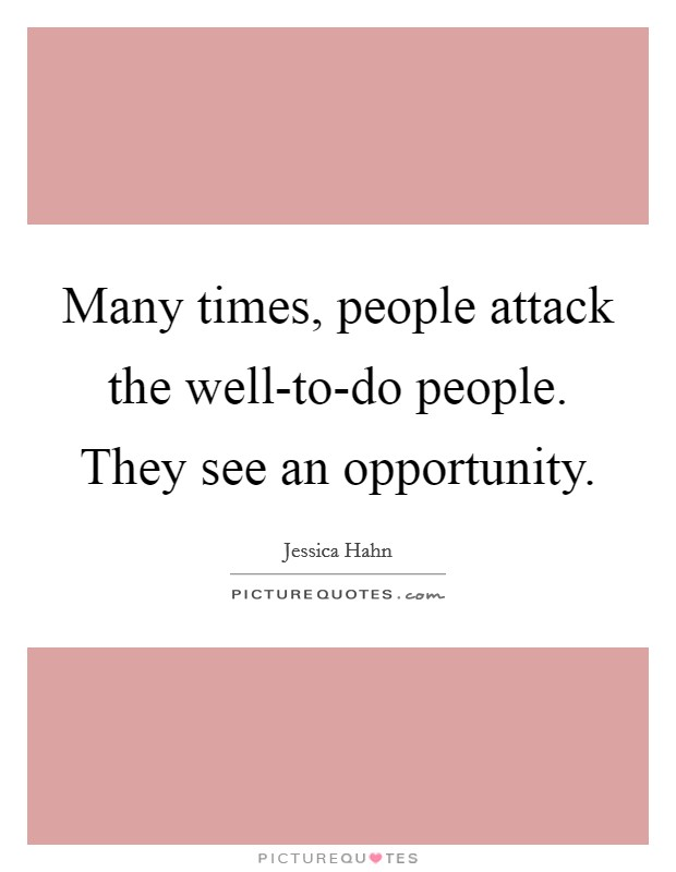 Many times, people attack the well-to-do people. They see an opportunity Picture Quote #1