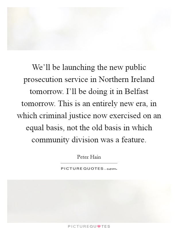 We'll be launching the new public prosecution service in Northern Ireland tomorrow. I'll be doing it in Belfast tomorrow. This is an entirely new era, in which criminal justice now exercised on an equal basis, not the old basis in which community division was a feature Picture Quote #1