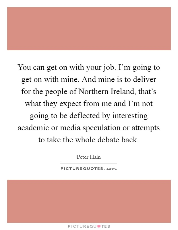 You can get on with your job. I'm going to get on with mine. And mine is to deliver for the people of Northern Ireland, that's what they expect from me and I'm not going to be deflected by interesting academic or media speculation or attempts to take the whole debate back Picture Quote #1