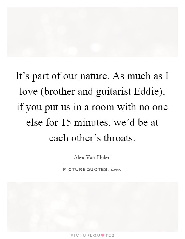 It's part of our nature. As much as I love (brother and guitarist Eddie), if you put us in a room with no one else for 15 minutes, we'd be at each other's throats Picture Quote #1