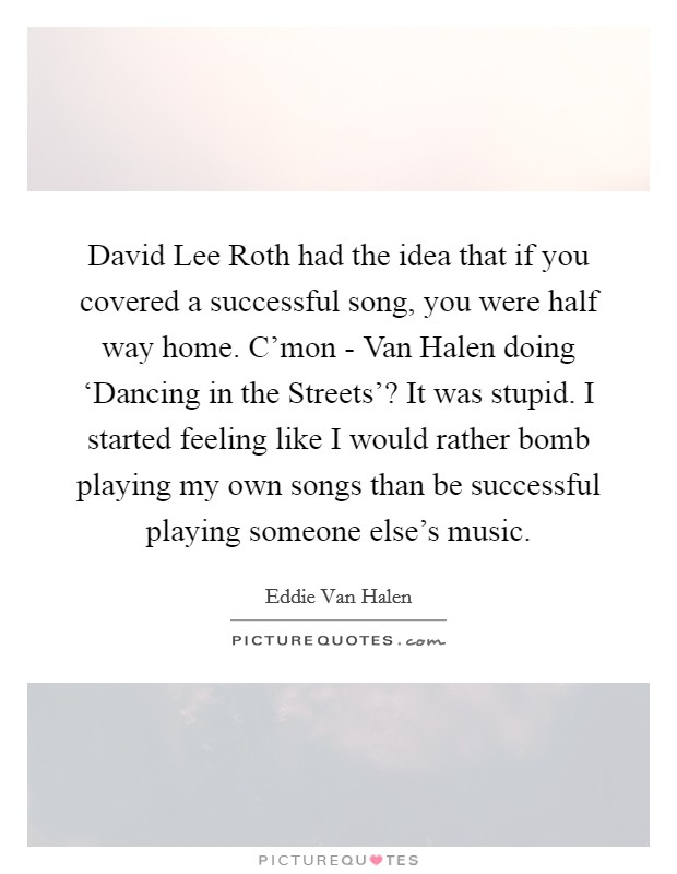 David Lee Roth had the idea that if you covered a successful song, you were half way home. C'mon - Van Halen doing 'Dancing in the Streets'? It was stupid. I started feeling like I would rather bomb playing my own songs than be successful playing someone else's music Picture Quote #1