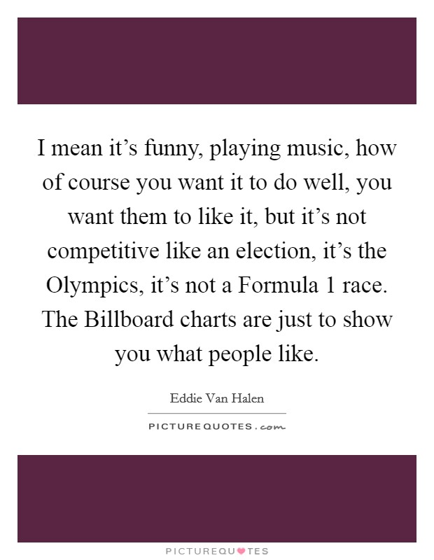 I mean it's funny, playing music, how of course you want it to do well, you want them to like it, but it's not competitive like an election, it's the Olympics, it's not a Formula 1 race. The Billboard charts are just to show you what people like Picture Quote #1