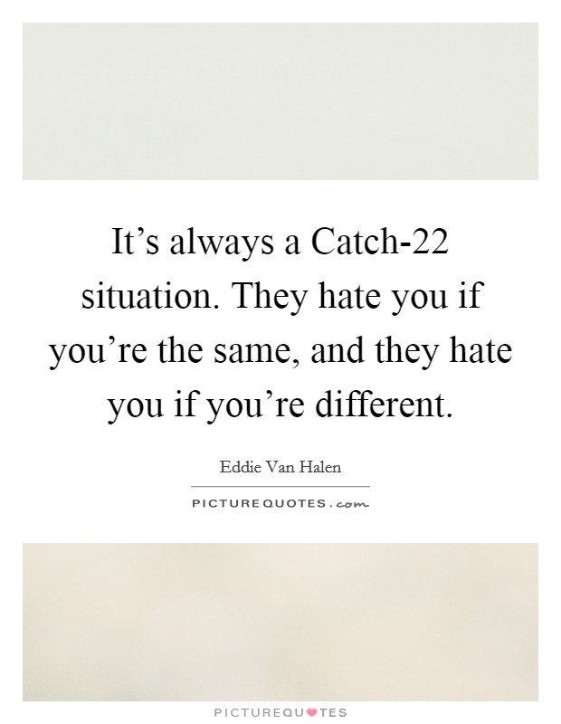 It's always a Catch-22 situation. They hate you if you're the same, and they hate you if you're different Picture Quote #1