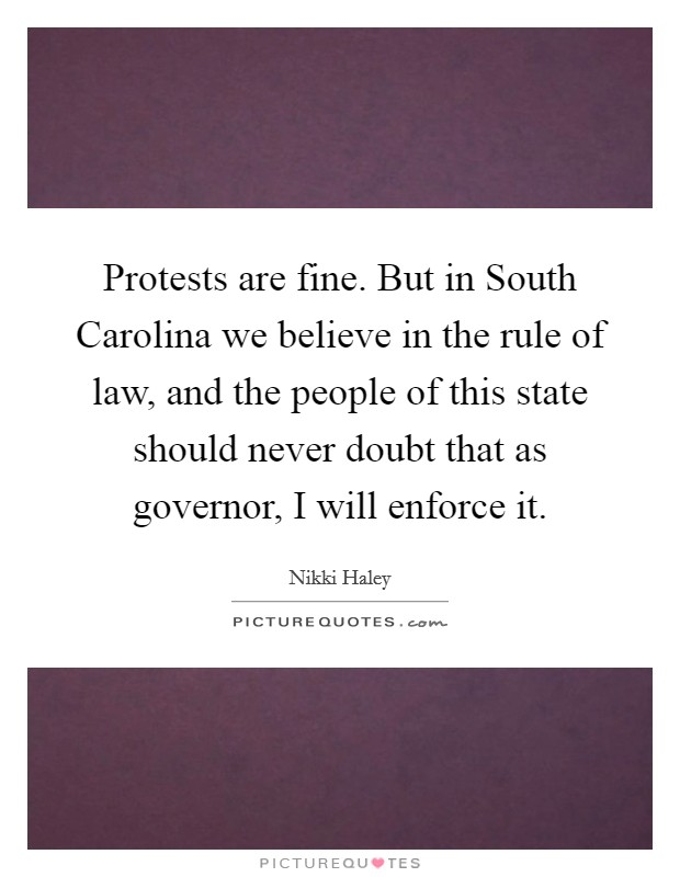 Protests are fine. But in South Carolina we believe in the rule of law, and the people of this state should never doubt that as governor, I will enforce it Picture Quote #1