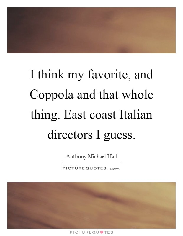 I think my favorite, and Coppola and that whole thing. East coast Italian directors I guess Picture Quote #1