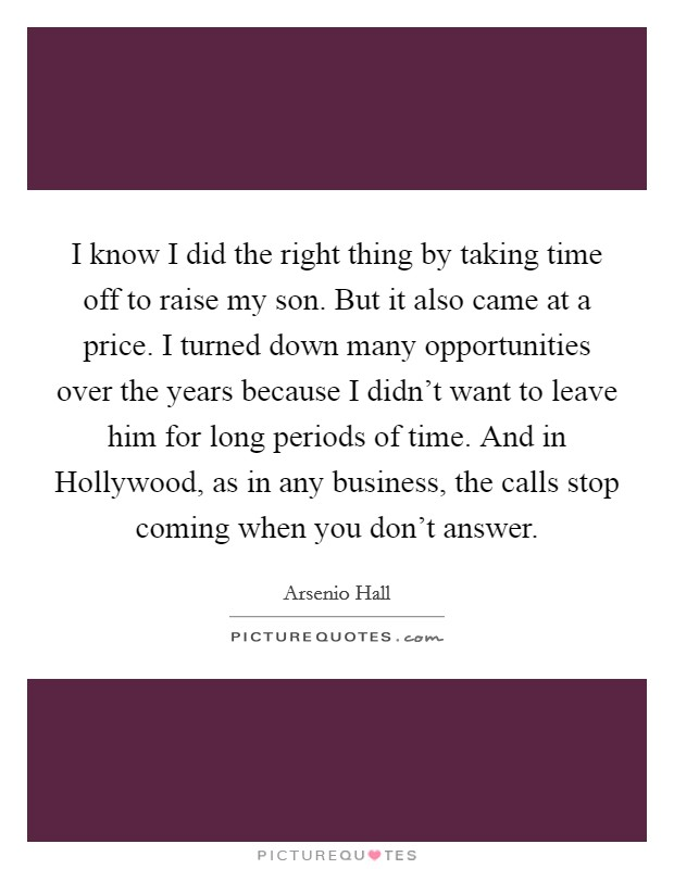 I know I did the right thing by taking time off to raise my son. But it also came at a price. I turned down many opportunities over the years because I didn't want to leave him for long periods of time. And in Hollywood, as in any business, the calls stop coming when you don't answer Picture Quote #1