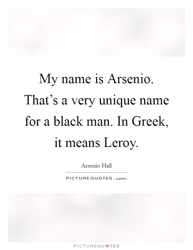 My name is Arsenio. That's a very unique name for a black man. In Greek, it means Leroy Picture Quote #1