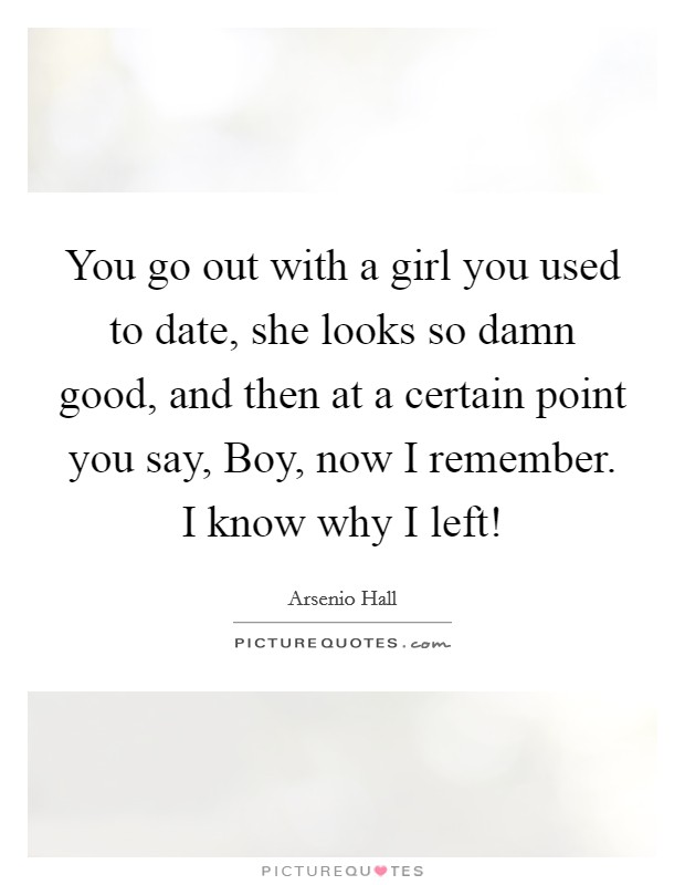 You go out with a girl you used to date, she looks so damn good, and then at a certain point you say, Boy, now I remember. I know why I left! Picture Quote #1