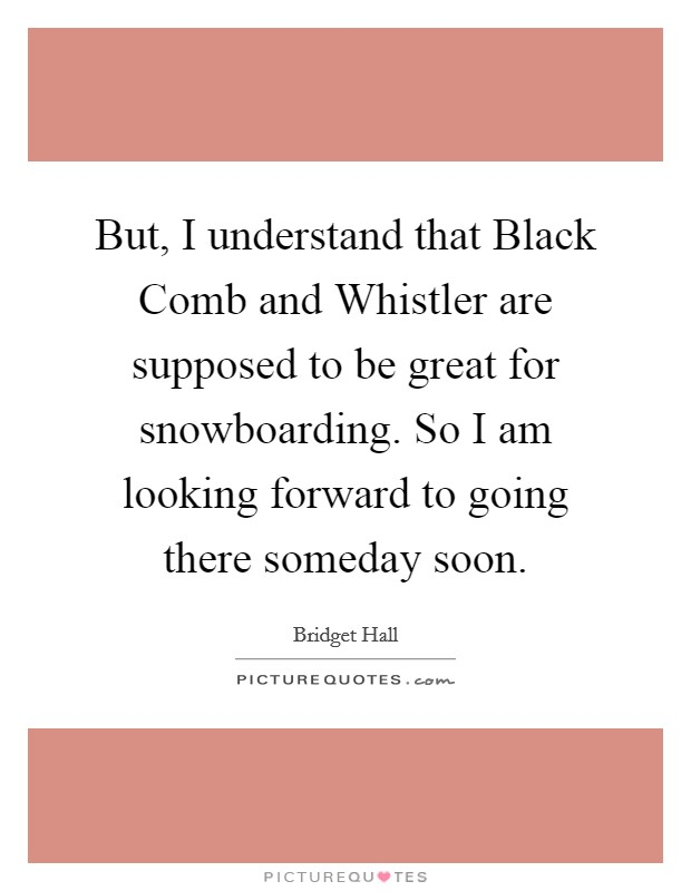 But, I understand that Black Comb and Whistler are supposed to be great for snowboarding. So I am looking forward to going there someday soon Picture Quote #1