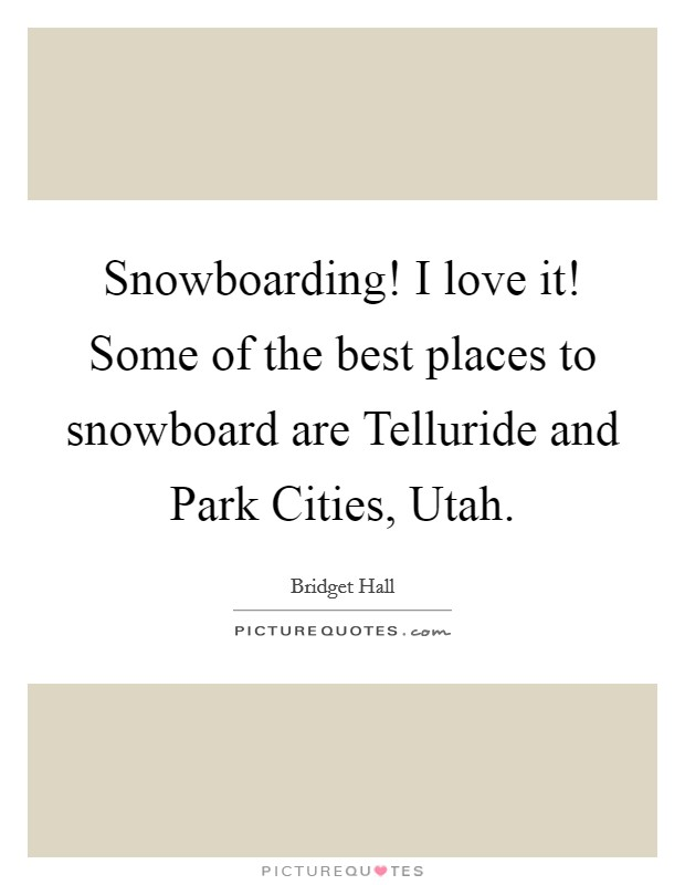 Snowboarding! I love it! Some of the best places to snowboard are Telluride and Park Cities, Utah Picture Quote #1