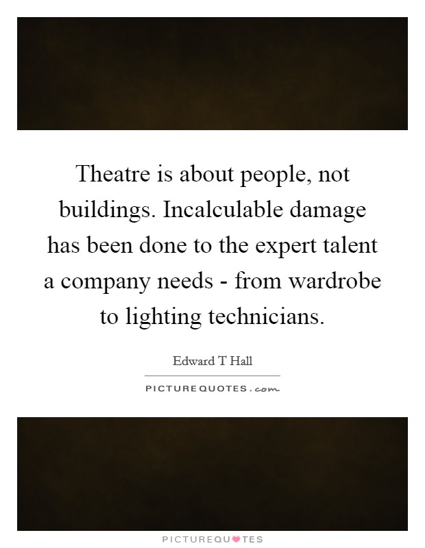 Theatre is about people, not buildings. Incalculable damage has been done to the expert talent a company needs - from wardrobe to lighting technicians Picture Quote #1