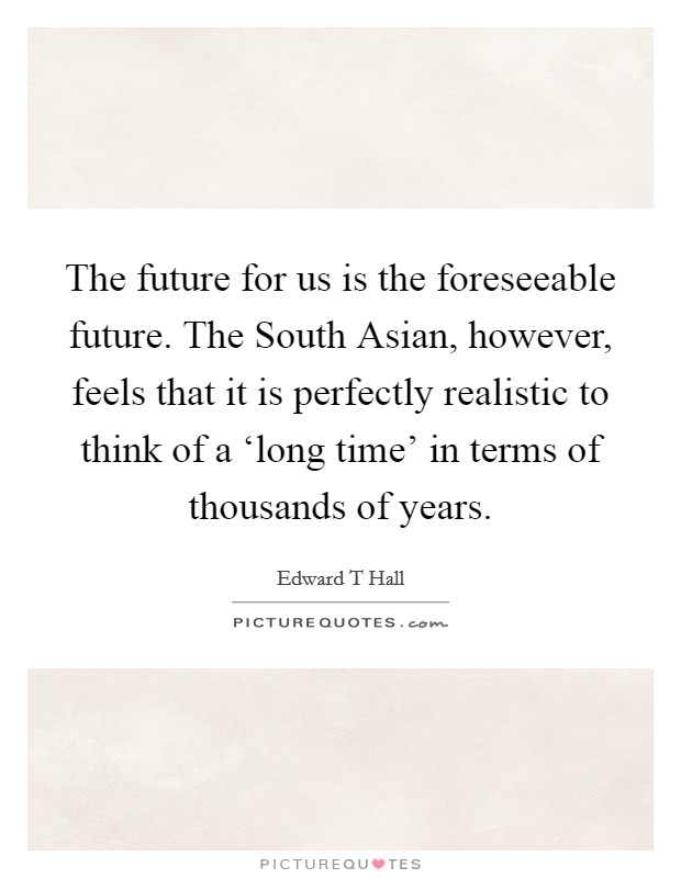 The future for us is the foreseeable future. The South Asian, however, feels that it is perfectly realistic to think of a 'long time' in terms of thousands of years Picture Quote #1