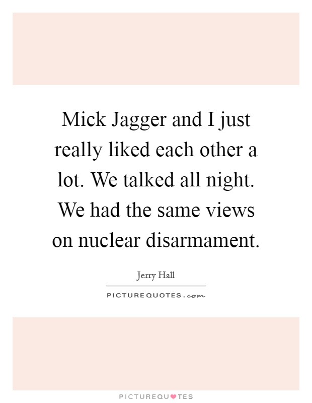 Mick Jagger and I just really liked each other a lot. We talked all night. We had the same views on nuclear disarmament Picture Quote #1