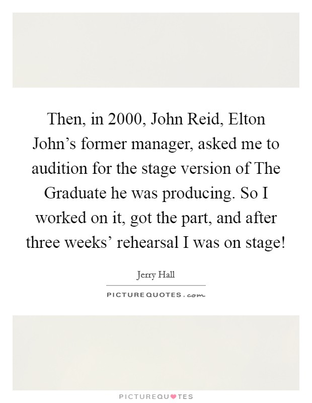 Then, in 2000, John Reid, Elton John's former manager, asked me to audition for the stage version of The Graduate he was producing. So I worked on it, got the part, and after three weeks' rehearsal I was on stage! Picture Quote #1